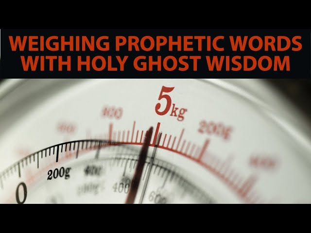 Weighing Prophetic Words With Holy Ghost Wisdom