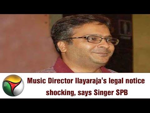Music Director Ilayaraja's legal notice shocking, says Singer SPB