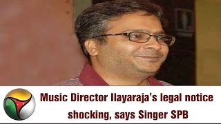 Music Director Ilayaraja's legal notice shocking, says Singer SPB