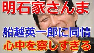 明石家さんま 船越英一郎に同情「男として心中を察しすぎる」 【関連動...