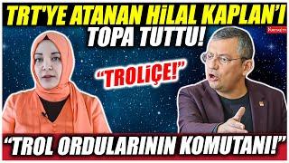 """Özgür Özel TRT'ye atanan Hilal Kaplan'ı topa tuttu! """"TROLİÇE!"""""""