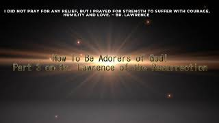 How To Be Adorers Of God! (Part 3 Series on Br. Lawrence)