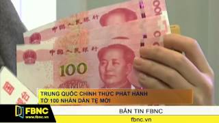 FBNC - Trung Quốc chính thức phát hành tờ 100 nhân dân tệ mới