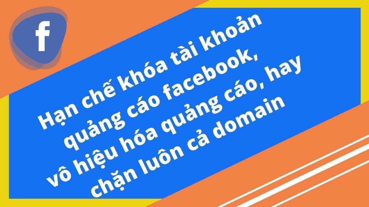 Hạn chế khóa tài khoản quảng cáo facebook, vô hiệu hóa quảng cáo, hay chặn luôn cả domain