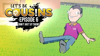 Let's Be Cousins | Episode 6 - Don't Just Sit There