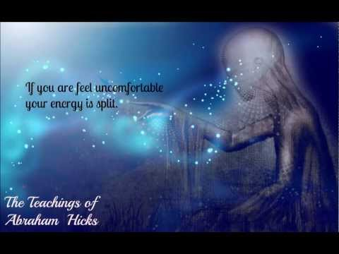 Abraham Hicks:If you are feeling uncomfortable your energy is split.