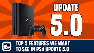 Top 5 Features We Want to See in PS4 Update 5.0