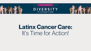 Diversity in Cancer Care | Latinx Cancer Care: It's Time for Action!