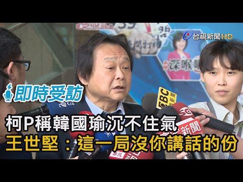 柯文哲稱韓國瑜沉不住氣 王世堅:這局沒你講話的份【即時受訪】