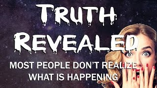 Truth Revealed - Most People Don't Realize What is Happening   DO YOU?