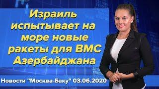 """Израиль испытывает на море новые ракеты для ВМС Азербайджана. Новости """"Москва-Баку"""" 3 июня"""