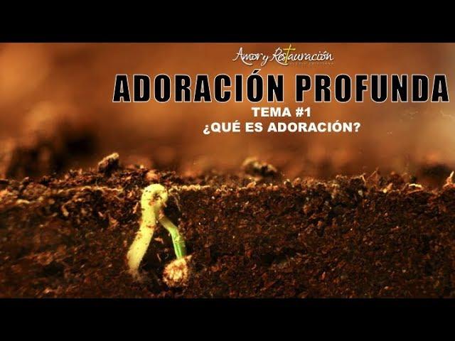 ¿Qué es adoración?   Adoración Profunda Tema 1