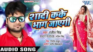 शादी कके भाग जाएगी - Ranjeet Singh का तहलका मचाने वाला गाना - Shadi Kake Bhag Jayegi -bhojpuri Songs
