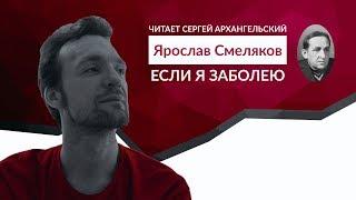 Ярослав Смелюков  - Если я заболею (читает Сергей Архангельский)