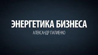 Энергетика бизнеса. Александр Палиенко.