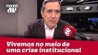 Vivemos no meio de uma crise institucional | #MarcoAntonioVilla