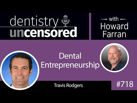 718 Dental Entrepreneurship with Travis Rodgers : Dentistry Uncensored with Howard Farran
