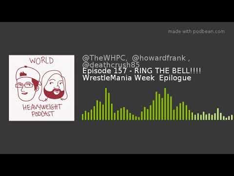 Episode 157 - RING THE BELL!!!! WrestleMania Week  Epilogue