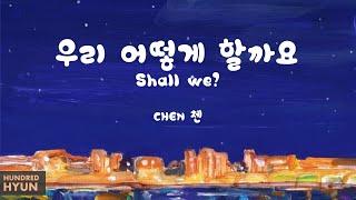 CHEN (첸) - Shall we? (우리 어떻게 할까요) Lyrics 한/Rom/Eng