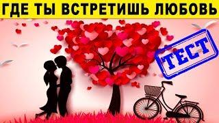 ГДЕ ТЫ ВСТРЕТИШЬ СВОЮ ЛЮБОВЬ. Точный тест на любовь раскрывает правду. Психологические Тесты Онлайн