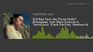 Did Rey Earn Her Force Skills? Moviepass, Star Wars Episode 9, Terminator, Black Panther, Westworld