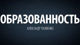 Образованность. Александр Палиенко.