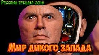Мир Дикого запада 2016 Официальный Русский Трейлер