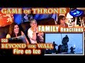 Game of Thrones | FAMILY Reactions | BEYOND the WALL | Fire on Ice | 2