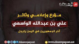 شاهد.. علي بن عبدالله الواسعي .. مؤرخ وإعلامي وثائر ..آخر الجمهوريين في اليمن يترجل