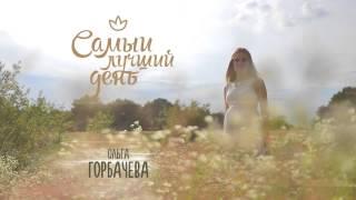 ОЛЬГА ГОРБАЧЕВA - САМЫЙ ЛУЧШИЙ ДЕНЬ [OFFICIAL AUDIO]