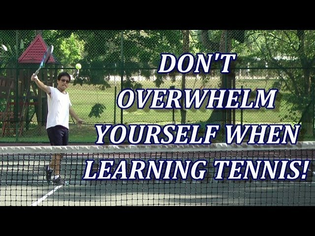 Rule #1 In Learning Tennis: Dont Overwhelm Yourself