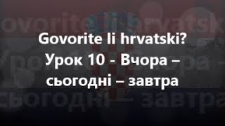 Хорватська мова: Урок 10 - Вчора – сьогодні – завтра