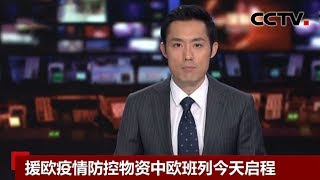 [中国新闻] 援欧疫情防控物资中欧班列28日启程   新冠肺炎疫情报道