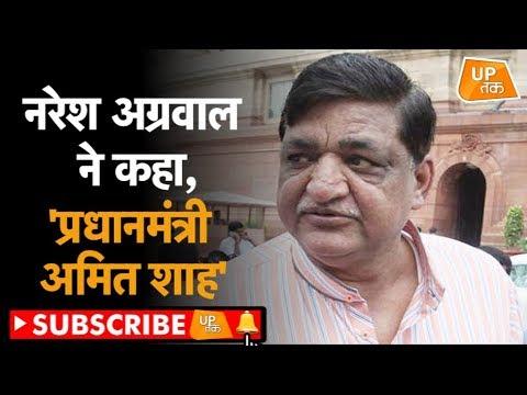 नरेश अग्रवाल ने कहा, 'प्रधानमंत्री अमित शाह'!  | UP Tak