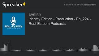 Identity Edition - Production - Ep_224 - Real-Esteem Podcasts