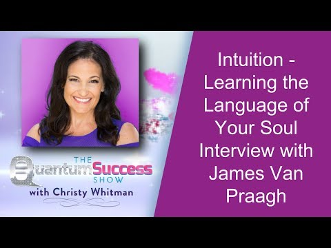 Quantum Success Show: Intuition - Learning the Language of your Soul Interview with James Van Praagh