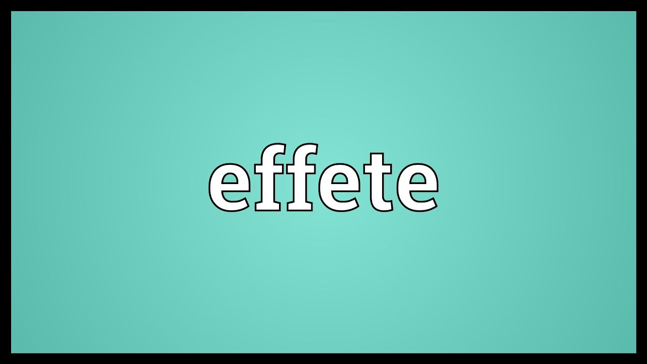 Effete Meaning