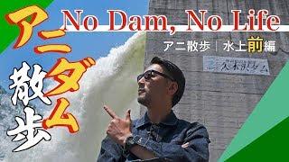 【アニダム散歩☆水上 前編】ダム汁の気絶放流でNo Dam , No Life!