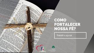 COMO FORTALECER NOSSA FÉ? Tiago 1.13-27