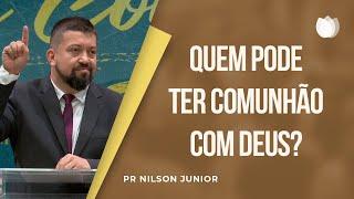 Quem pode ter Comunhão com Deus?   Pr. Nilson Junior