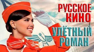 Мелодрама про любовь «Улётный роман», русское кино...