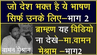 ये भाषण ब्राह्मण ना सुने बाकी सब के लिए हैं  Part 2— Mr.Waman Meshram