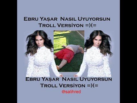 Ebru Yaşar  Nasıl Uyuyorsun Troll Versiyon =) (=