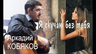 Смотреть клип Аркадий Кобяков - Я Скучаю Без Тебя