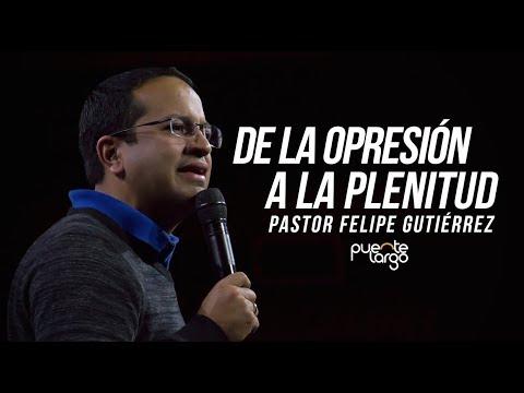 De la opresión a la plenitud - Pastor Felipe Gutiérrez