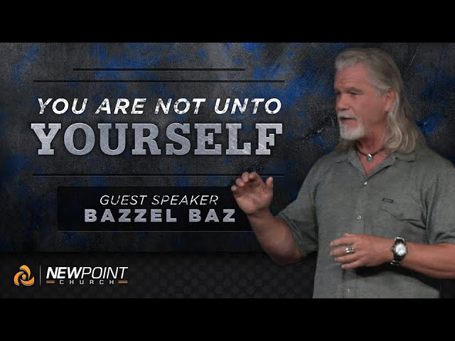 Your Are Not Unto Yourself | Guest Speaker: Bazzel Baz [ New Point Church ]
