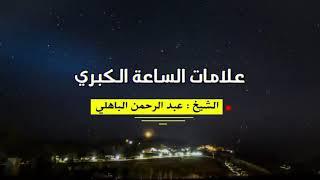 الشيخ عبد الرحمن الباهلي  : علامات الساعة الكبرى.
