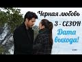 Quot Черная любовь Quot 3 сезон Официальная дата выхода mp3