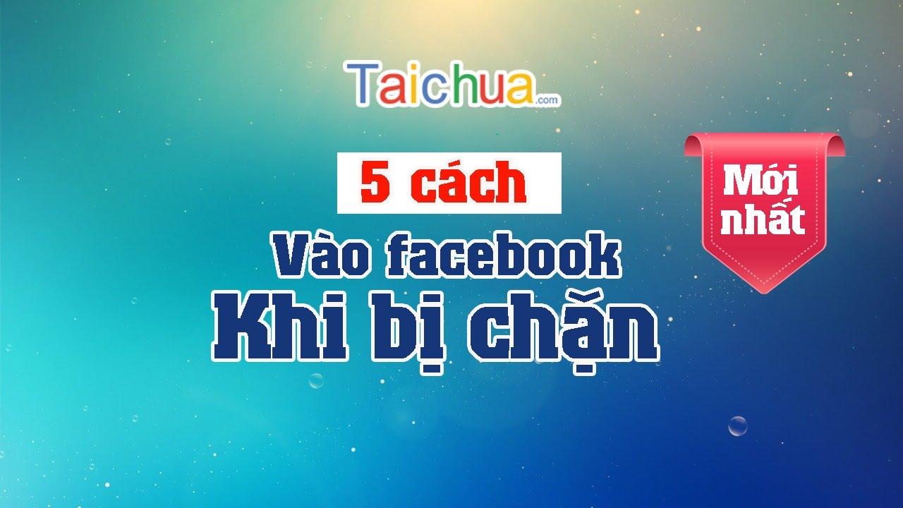 5 cách vào facebook khi bị chặn mới nhất | Taichua.com