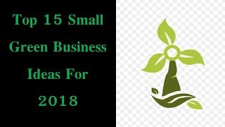 Top 15 Small Green Business Ideas For 2018